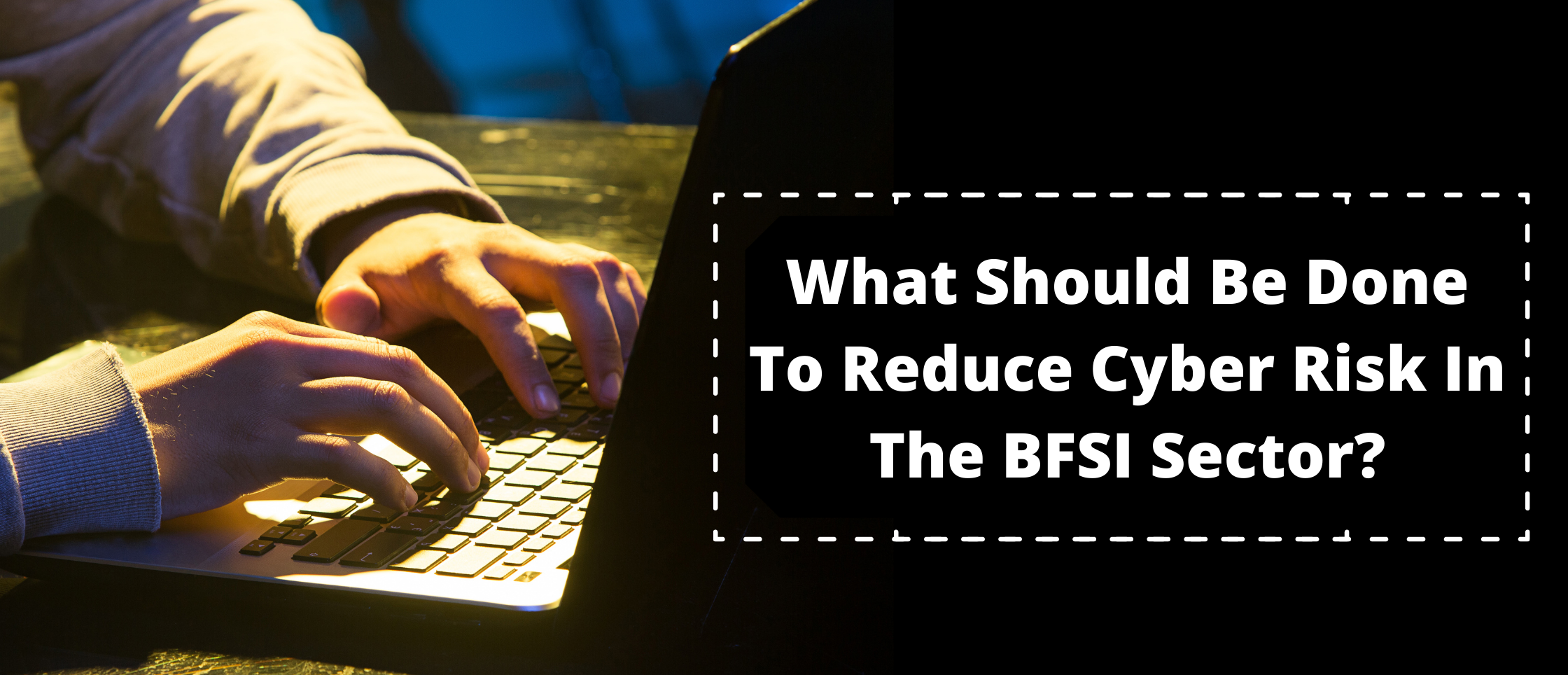 What Should Be Done To Reduce Cyber Risk In The BFSI Sector?