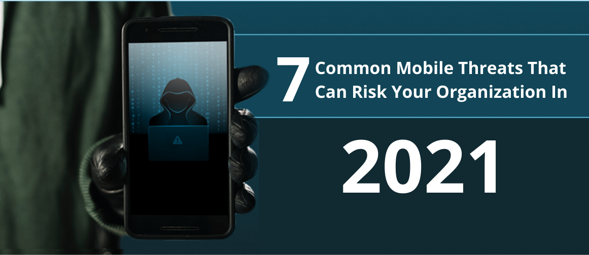 7 Common Mobile Threats That Can Risk Your Organization In 2021